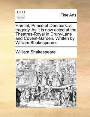 Hamlet, Prince of Denmark: A Tragedy. as It Is Now Acted at the Theatres-Royal in Drury-Lane and Covent-Garden. Written by William Shakespeare.