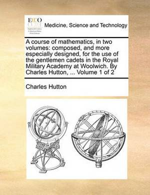 A Course of Mathematics, in Two Volumes: Composed, and More Especially Designed, for the Use of the Gentlemen Cadets in the Royal Military Academy at Woolwich. by Charles Hutton, ... Volume 1 of 2