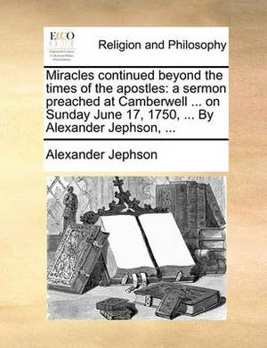 Miracles Continued Beyond the Times of the Apostles: A Sermon Preached at Camberwell ... on Sunday June 17, 1750, ... by Alexander Jephson,