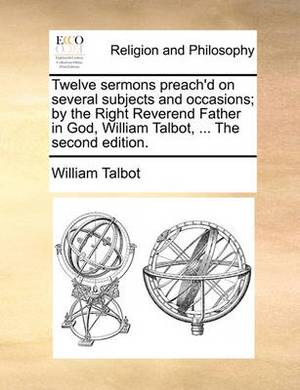 Twelve Sermons Preach'd on Several Subjects and Occasions; By the Right Reverend Father in God, William Talbot, ... the Second Edition.
