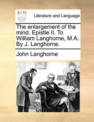 The Enlargement of the Mind. Epistle II. to William Langhorne, M.A. by J. Langhorne