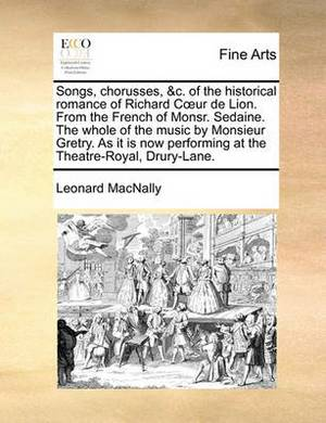 Songs, Chorusses, &C. of the Historical Romance of Richard C Ur de Lion. from the French of Monsr. Sedaine. the Whole of the Music by Monsieur Gretry. as It Is Now Performing at the Theatre-Royal, Drury-Lane.