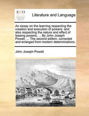 An Essay on the Learning Respecting the Creation and Execution of Powers: And Also Respecting the Nature and Effect of Leasing Powers; ... by John Joseph Powell, ... the Second Edition, Corrected and Enlarged from Modern Determinations.