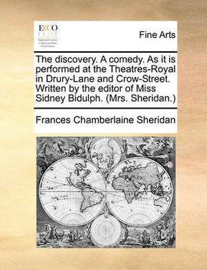The Discovery. a Comedy. as It Is Performed at the Theatres-Royal in Drury-Lane and Crow-Street. Written by the Editor of Miss Sidney Bidulph. (Mrs. Sheridan.)