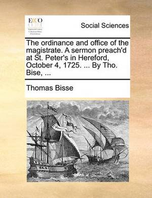 The Ordinance and Office of the Magistrate. a Sermon Preach'd at St. Peter's in Hereford, October 4, 1725. ... by Tho. Bise, ...