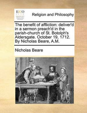 The Benefit of Affliction: Deliver'd in a Sermon Preach'd in the Parish-Church of St. Botolph's Aldersgate. October 19, 1712. by Nicholas Beare, A.M.