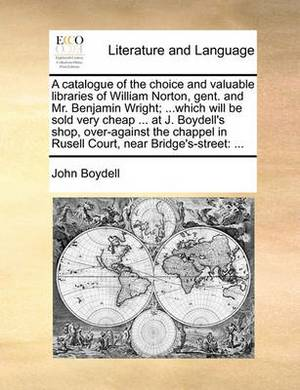 A Catalogue of the Choice and Valuable Libraries of William Norton, Gent. and Mr. Benjamin Wright; ...Which Will Be Sold Very Cheap ... at J. Boydell's Shop, Over-Against the Chappel in Rusell Court, Near Bridge's-Street: ...
