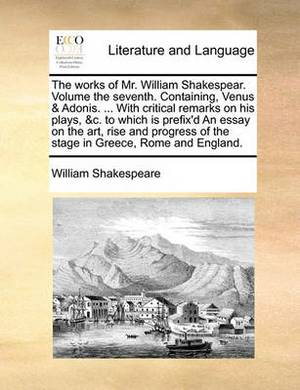 The Works of Mr. William Shakespear. Volume the Seventh. Containing, Venus & Adonis. ... with Critical Remarks on His Plays, &C. to Which Is Prefix'd an Essay on the Art, Rise and Progress of the Stage in Greece, Rome and England.