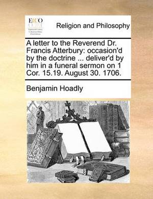 A Letter to the Reverend Dr. Francis Atterbury: Occasion'd by the Doctrine ... Deliver'd by Him in a Funeral Sermon on 1 Cor. 15.19. August 30. 1706.
