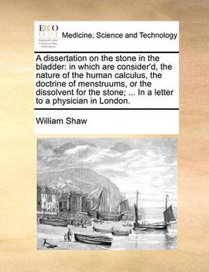 A Dissertation on the Stone in the Bladder: In Which Are Consider'd, the Nature of the Human Calculus, the Doctrine of Menstruums, or the Dissolvent for the Stone; ... in a Letter to a Physician in London.