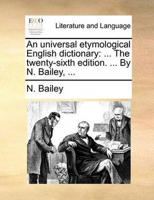 An Universal Etymological English Dictionary: ... the Twenty-Sixth Edition. ... by N. Bailey, ...