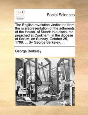 The English Revolution Vindicated from the Misrepresentation of the Adherents of the House. of Stuart: In a Discourse Preached at Cookham, in the Diocese of Sarum, on Sunday, October 25, 1789. ... by George Berkeley, ...