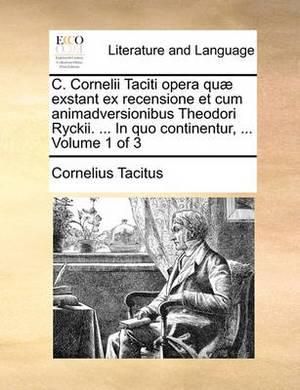 C. Cornelii Taciti Opera Qu] Exstant Ex Recensione Et Cum Animadversionibus Theodori Ryckii. ... in Quo Continentur, ... Volume 1 of 3