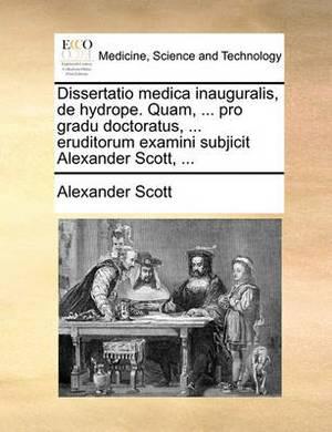 Dissertatio Medica Inauguralis, de Hydrope. Quam, ... Pro Gradu Doctoratus, ... Eruditorum Examini Subjicit Alexander Scott, ...