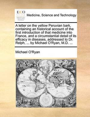 A Letter on the Yellow Peruvian Bark, Containing an Historical Account of the First Introduction of That Medicine Into France, and a Circumstantial Detail of Its Efficacy in Diseases, Addressed to Dr. Relph, ... by Michael O'Ryan, M.D. ...