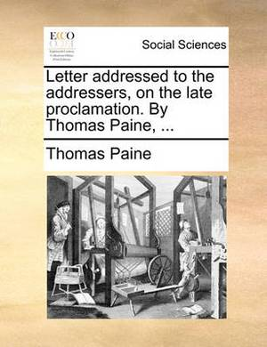 Letter Addressed to the Addressers, on the Late Proclamation. by Thomas Paine,