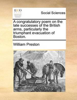A Congratulatory Poem on the Late Successes of the British Arms, Particularly the Triumphant Evacuation of Boston.