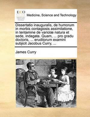 Dissertatio Inauguralis, de Humorum in Morbis Contagiosis Assimilatione, in Tentamine de Variol Natura Et Sede, Indagata. Quam, ... Pro Gradu Doctoris, ... Eruditorum Examini Subjicit Jacobus Curry, ...
