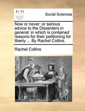 Now or Never: Or Serious Advice to the Dissenters in General: In Which Is Contained Reasons for Their Petitioning for Liberty ... by Rachel Collins.