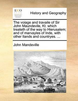 The Voiage and Travaile of Sir John Maundevile, Kt. Which Treateth of the Way to Hierusalem; And of Marvayles of Inde, with Other Ilands and Countryes. ...