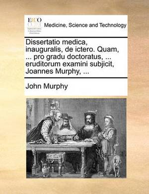 Dissertatio Medica, Inauguralis, de Ictero. Quam, ... Pro Gradu Doctoratus, ... Eruditorum Examini Subjicit, Joannes Murphy, ...