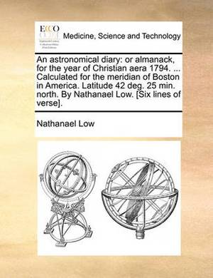An Astronomical Diary: Or Almanack, for the Year of Christian Aera 1794. ... Calculated for the Meridian of Boston in America. Latitude 42 Deg. 25 Min. North. by Nathanael Low. [Six Lines of Verse].