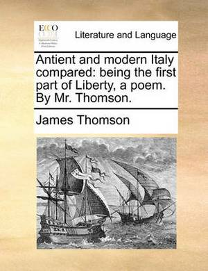 Antient and Modern Italy Compared: Being the First Part of Liberty, a Poem. by Mr. Thomson