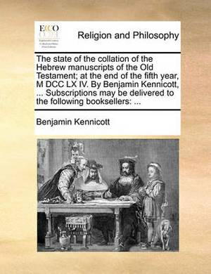 The State of the Collation of the Hebrew Manuscripts of the Old Testament; At the End of the Fifth Year, M DCC LX IV. by Benjamin Kennicott, ... Subscriptions May Be Delivered to the Following Booksellers