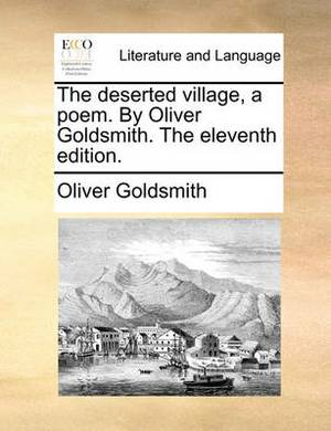 The Deserted Village, a Poem. by Oliver Goldsmith. the Eleventh Edition.