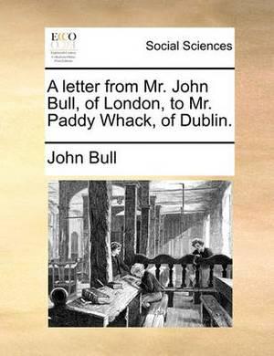 A Letter from Mr. John Bull, of London, to Mr. Paddy Whack, of Dublin.