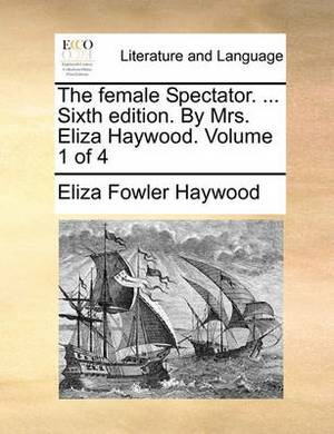 The Female Spectator. ... Sixth Edition. by Mrs. Eliza Haywood. Volume 1 of 4