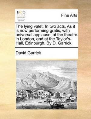 The Lying Valet; In Two Acts. as It Is Now Performing Gratis, with Universal Applause, at the Theatre in London, and at the Taylor's-Hall, Edinburgh. by D. Garrick.