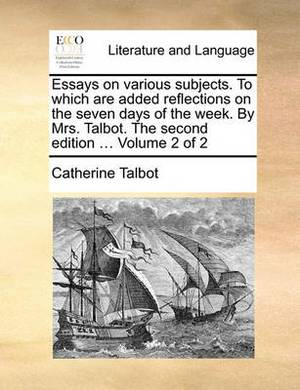 Essays on Various Subjects. to Which Are Added Reflections on the Seven Days of the Week. by Mrs. Talbot. the Second Edition ... Volume 2 of 2