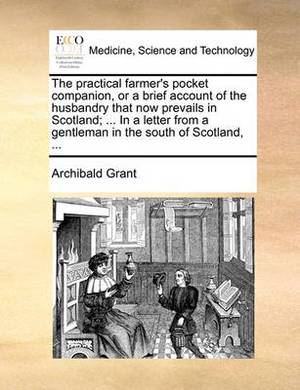 The Practical Farmer's Pocket Companion, or a Brief Account of the Husbandry That Now Prevails in Scotland; ... in a Letter from a Gentleman in the South of Scotland, ...