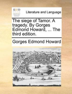 The Siege of Tamor. a Tragedy. by Gorges Edmond Howard, ... the Third Edition.