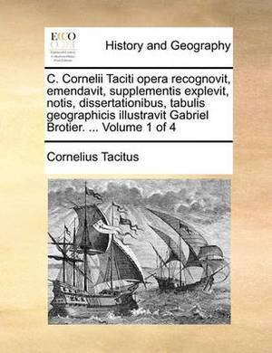 C. Cornelii Taciti Opera Recognovit, Emendavit, Supplementis Explevit, Notis, Dissertationibus, Tabulis Geographicis Illustravit Gabriel Brotier. ... Volume 1 of 4