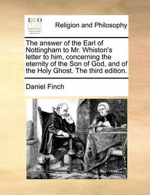 The Answer of the Earl of Nottingham to Mr. Whiston's Letter to Him, Concerning the Eternity of the Son of God, and of the Holy Ghost. the Third Edition.