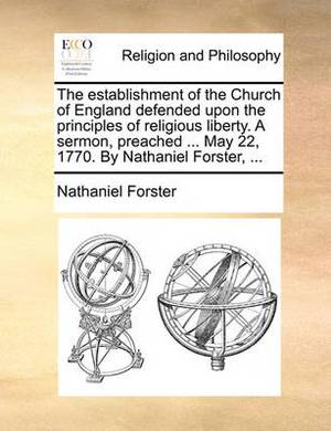 The Establishment of the Church of England Defended Upon the Principles of Religious Liberty. a Sermon, Preached ... May 22, 1770. by Nathaniel Forster, ...