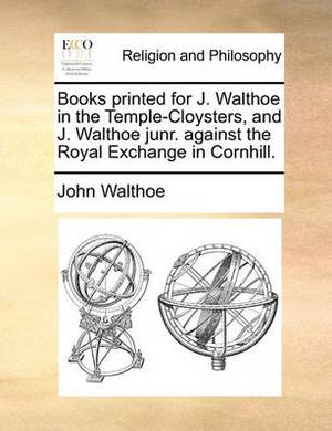 Books Printed for J. Walthoe in the Temple-Cloysters, and J. Walthoe Junr. Against the Royal Exchange in Cornhill