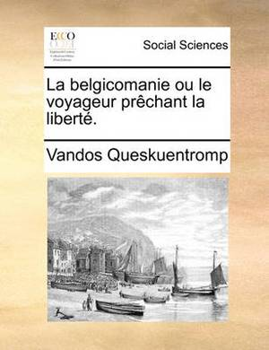 La Belgicomanie Ou Le Voyageur Prchant La Libert.