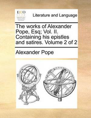 The Works of Alexander Pope, Esq; Vol. II. Containing His Epistles and Satires. Volume 2 of 2