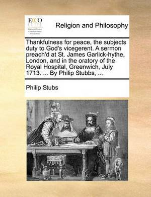 Thankfulness for Peace, the Subjects Duty to God's Vicegerent. a Sermon Preach'd at St. James Garlick-Hythe, London, and in the Oratory of the Royal Hospital, Greenwich, July 1713. ... by Philip Stubbs, ...
