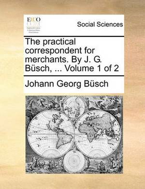 The Practical Correspondent for Merchants. by J. G. Bsch, ... Volume 1 of 2