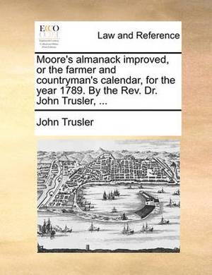 Moore's Almanack Improved, or the Farmer and Countryman's Calendar, for the Year 1789. by the REV. Dr. John Trusler, ...