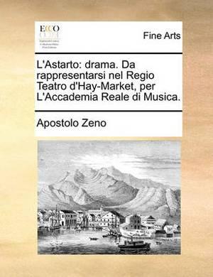 L'Astarto: Drama. Da Rappresentarsi Nel Regio Teatro D'Hay-Market, Per L'Accademia Reale Di Musica.