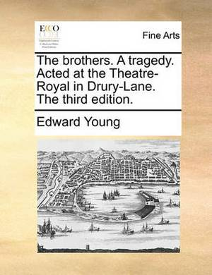 The Brothers. a Tragedy. Acted at the Theatre-Royal in Drury-Lane. the Third Edition.