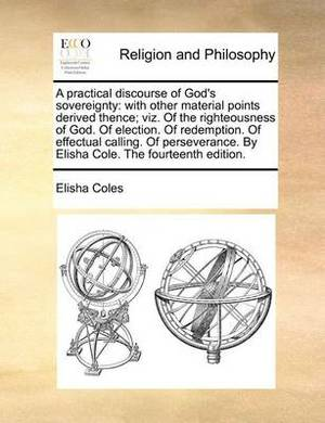 A Practical Discourse of God's Sovereignty: With Other Material Points Derived Thence; Viz. of the Righteousness of God. of Election. of Redemption. of Effectual Calling. of Perseverance. by Elisha Cole. the Fourteenth Edition.