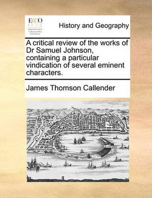 A Critical Review of the Works of Dr Samuel Johnson, Containing a Particular Vindication of Several Eminent Characters.