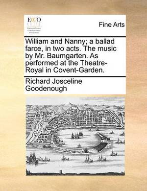 William and Nanny; A Ballad Farce, in Two Acts. the Music by Mr. Baumgarten. as Performed at the Theatre-Royal in Covent-Garden.