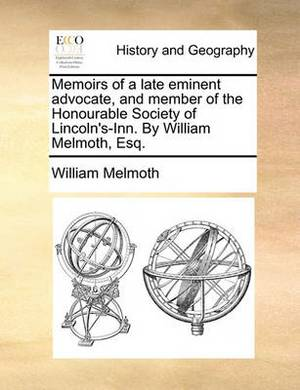 Memoirs of a Late Eminent Advocate, and Member of the Honourable Society of Lincoln's-Inn. by William Melmoth, Esq.